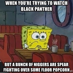 Coffee shop spongebob - When you're trying to watch Black Panther But a bunch of niggers are spear fighting over some floor popcorn