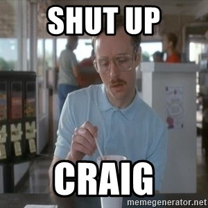 so i guess you could say things are getting pretty serious - shut up craig