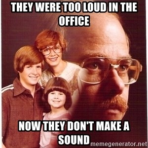 Vengeance Dad - They were too loud in the office now they don't make a sound