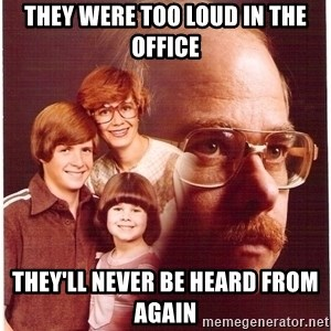 Vengeance Dad - they were too loud in the office they'll never be heard from again