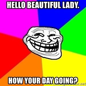 Trollface - Hello beautiful lady. how your day going?