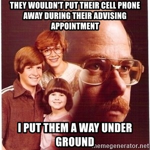 Vengeance Dad - They wouldn't put their cell phone away during their advising appointment I put them a way under ground