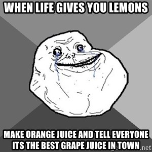 Forever Alone - When life gives you lemons make orange juice and tell everyone its the best grape juice in town