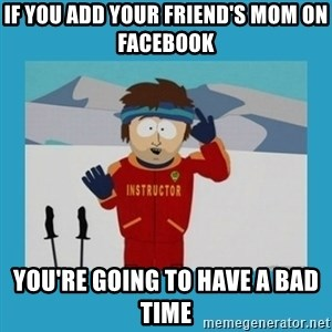 you're gonna have a bad time guy - if you add your friend's mom on facebook you're going to have a bad time