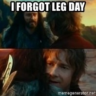 Never Have I Been So Wrong - I forgot leg day