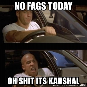 Vin Diesel Car - No fags today OH SHIT ITS KAUSHAL