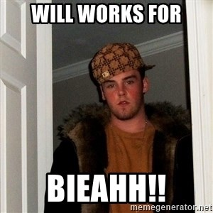 Scumbag Steve - Will works for Bieahh!!