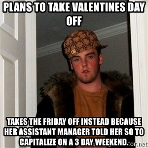 Scumbag Steve - plans to take Valentines day off Takes the Friday off instead because her assistant manager told her so To capitalize on a 3 day weekend.