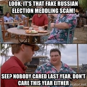 See? Nobody Cares - Look, it's that fake Russian Election meddling scam! see? nobody cared last year, don't care this year either