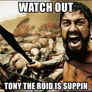 This Is Sparta Meme - Watch out Tony the roid is suppin