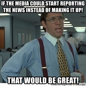 That would be great - if the media could start reporting the news instead of making it up!  That would be great!