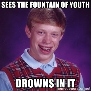 Bad Luck Brian - Sees the fountain of youth  Drowns in it