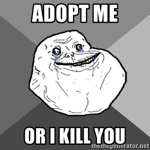Forever Alone - adopt me or i kill you