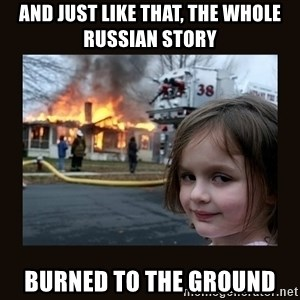 burning house girl - and just like that, the whole Russian story  burned to the ground