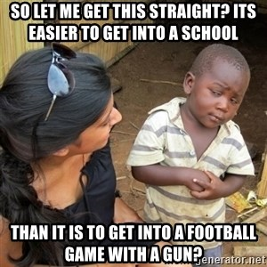 skeptical black kid - so let me get this straight? its easier to get into a school than it is to get into a football game with a gun?