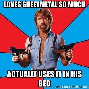 Chuck Norris  - Loves sheetmetal so much Actually uses it in his bed