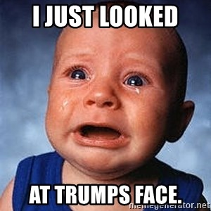 Crying Baby - I just looked  at Trumps face.