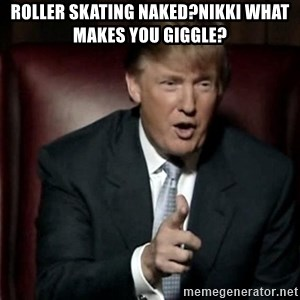 Donald Trump - Roller skating Naked?Nikki what makes YOU giggle?