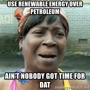 Ain't Nobody got time fo that - Use renewable energy over petroleum Ain't nobody got time for dat