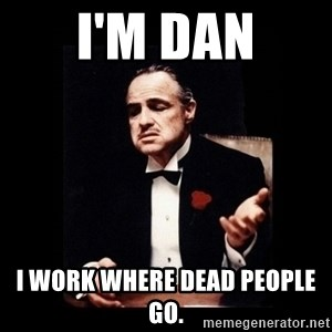 The Godfather - I'm Dan I work where dead people go.