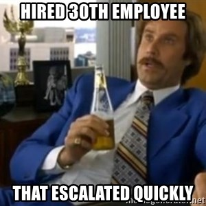 That escalated quickly-Ron Burgundy - hired 30th employee that escalated quickly