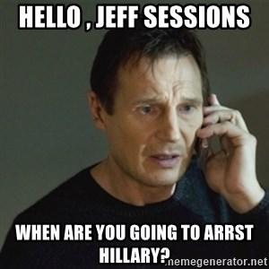 taken meme - hello , jeff sessions when are you going to arrst hillary?