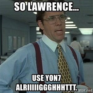 Office Space Boss - So Lawrence... Use YON7 alriiiiiggghhhttt.