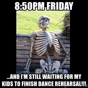Still Waiting - 8:50pm friday ...and I'm still waiting for my kids to finish dance rehearsal!!!