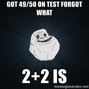 Forever Alone - got 49/50 on test forgot what 2+2 is