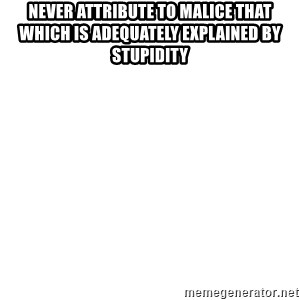 Blank Meme - Never attribute to malice that which is adequately explained by stupidity