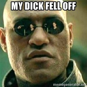 What If I Told You - my dick fell off