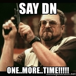 am i the only one around here - Say DN One..More..Time!!!!!