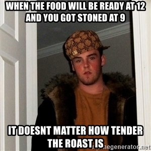 Scumbag Steve - WHEN THE FOOD WILL BE READY AT 12 AND YOU GOT STONED AT 9 IT DOESNT MATTER HOW TENDER THE ROAST IS