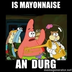 Patrick Star Instrument - is mayonnaise an  durg