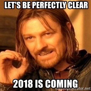 One Does Not Simply - Let's be perfectly clear 2018 is coming