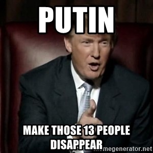 Donald Trump - Putin  make those 13 people disappear