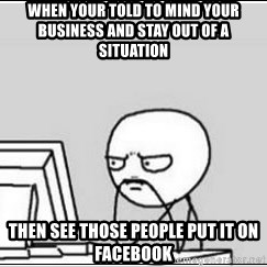 computer guy - When your told to mind your business and stay out of a situation Then see those people put it on Facebook