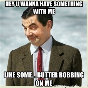 MR bean - hey u wanna have something with me like some....butter robbing on me