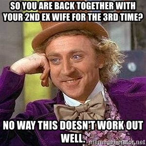 Willy Wonka - So you are back together with your 2nd ex wife for the 3rd time?  No way this doesn't work out well.