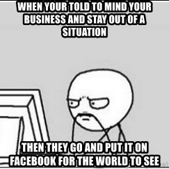 computer guy - When your told to mind your business and stay out of a situation Then they go and put it on Facebook for the world to see