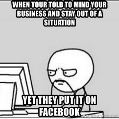computer guy - When your told to mind your business and stay out of a situation Yet they put it on Facebook