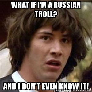 Conspiracy Keanu - What if I'm a russian troll? And I don't even know it!