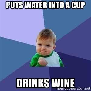 Success Kid - Puts water into a cup drinks wine