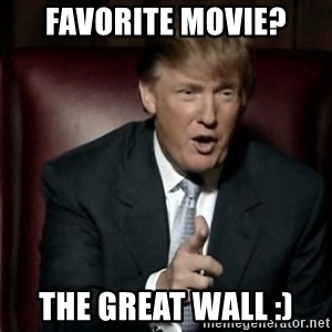 Donald Trump - Favorite movie? The great wall :)