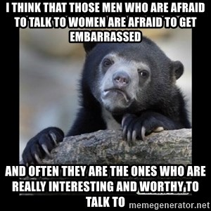 sad bear - i think that those men who are afraid to talk to women are afraid to get embarrassed   and often they are the ones who are really interesting and worthy to talk to