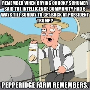 Pepperidge Farm Remembers Meme - Remember when Crying Chucky Schumer said the intelligence community had 6 ways till Sunday to get back at President Trump? Pepperidge farm remembers.