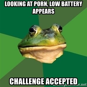 Foul Bachelor Frog - looking at porn, low battery appears challenge accepted