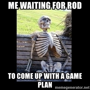 Still Waiting - Me Waiting for Rod  to come up with a game plan