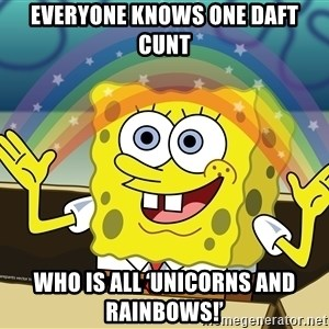 spongebob rainbow - Everyone knows one daft cunt Who is all 'unicorns and rainbows!'