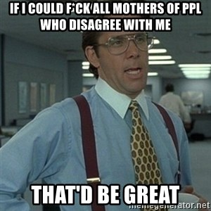 Office Space Boss - if i could f*ck all mothers of ppl who disagree with me that'd be great